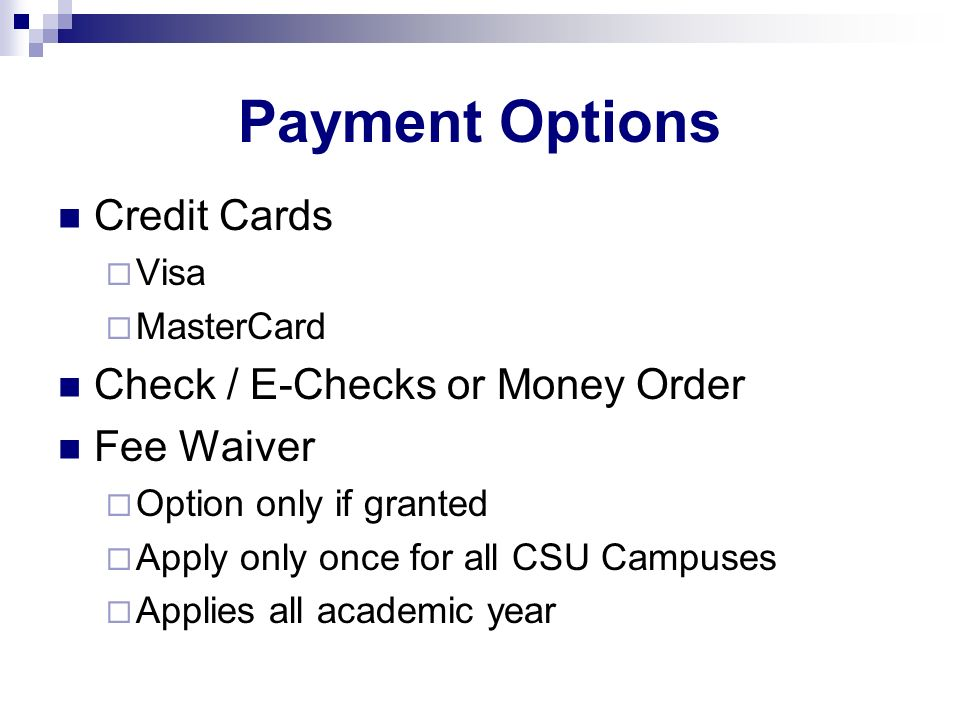 Payment Options Credit Cards Visa MasterCard Check / E-Checks or Money Order Fee Waiver Option only if granted Apply only once for all CSU Campuses Ap