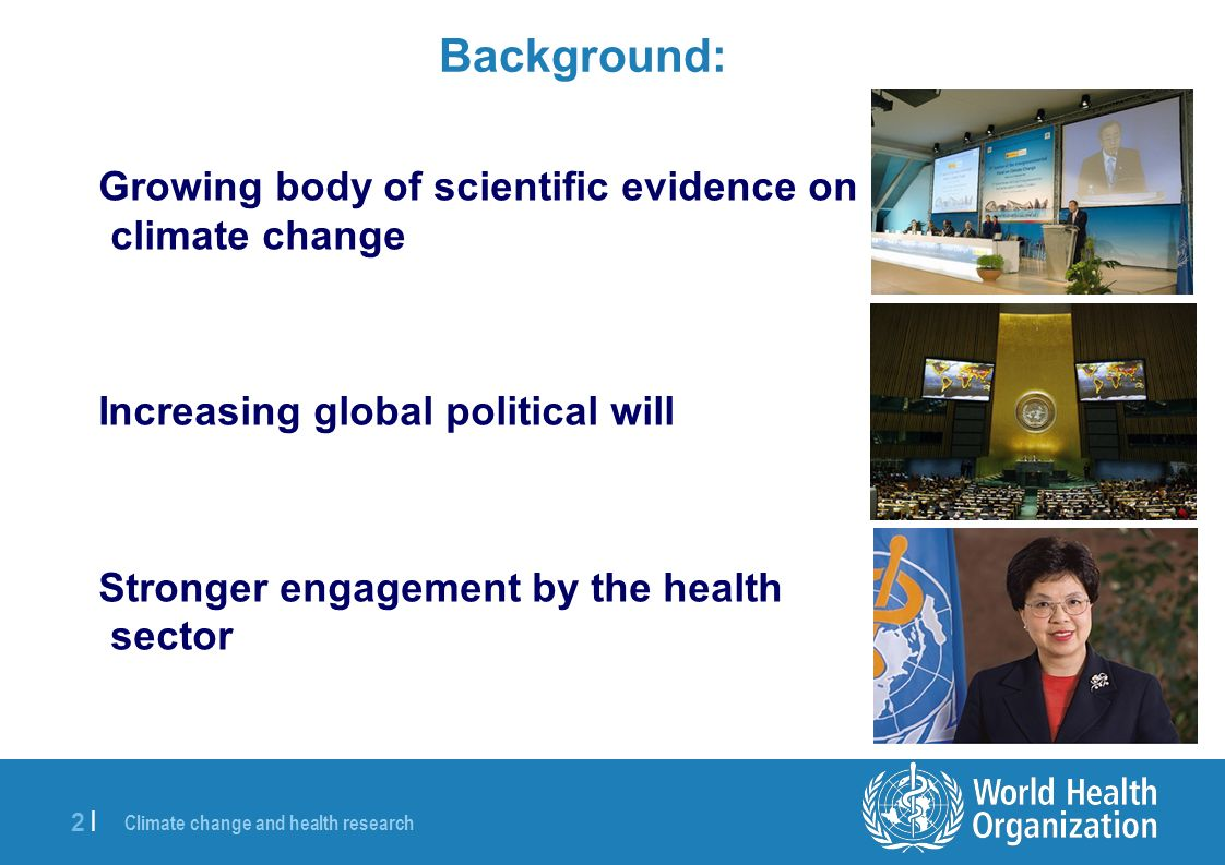 Climate change and health research 2 |2 | Background: Growing body of scientific evidence on climate change Increasing global political will Stronger engagement by the health sector