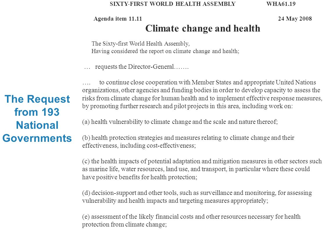 Climate change and health research 3 |3 | The Request from 193 National Governments SIXTY-FIRST WORLD HEALTH ASSEMBLY WHA61.19 Agenda item May 2008 Climate change and health The Sixty-first World Health Assembly, Having considered the report on climate change and health; … requests the Director-General…….