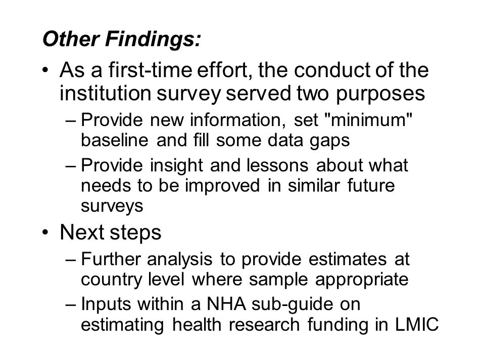 Other Findings: As a first-time effort, the conduct of the institution survey served two purposes –Provide new information, set minimum baseline and fill some data gaps –Provide insight and lessons about what needs to be improved in similar future surveys Next steps –Further analysis to provide estimates at country level where sample appropriate –Inputs within a NHA sub-guide on estimating health research funding in LMIC
