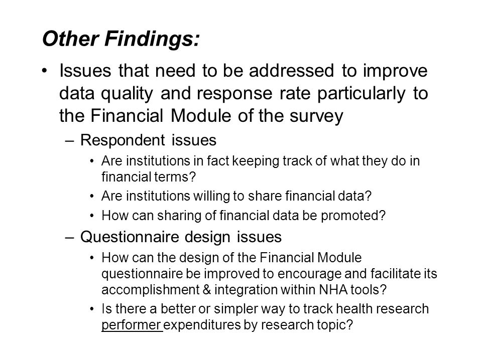 Other Findings: Issues that need to be addressed to improve data quality and response rate particularly to the Financial Module of the survey –Respondent issues Are institutions in fact keeping track of what they do in financial terms.