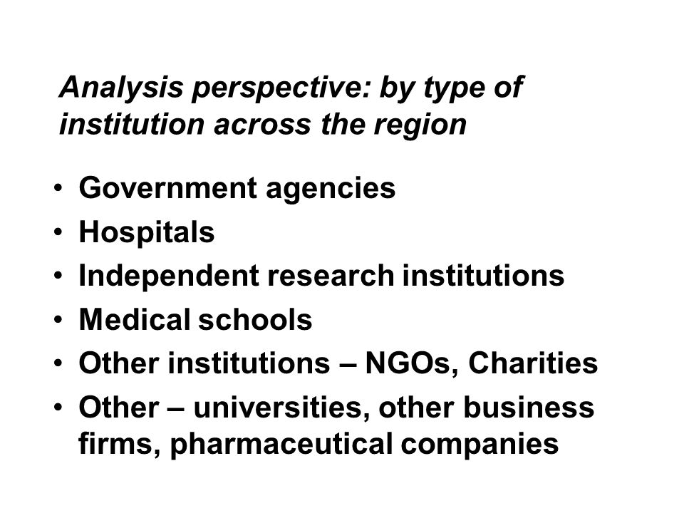 Analysis perspective: by type of institution across the region Government agencies Hospitals Independent research institutions Medical schools Other institutions – NGOs, Charities Other – universities, other business firms, pharmaceutical companies