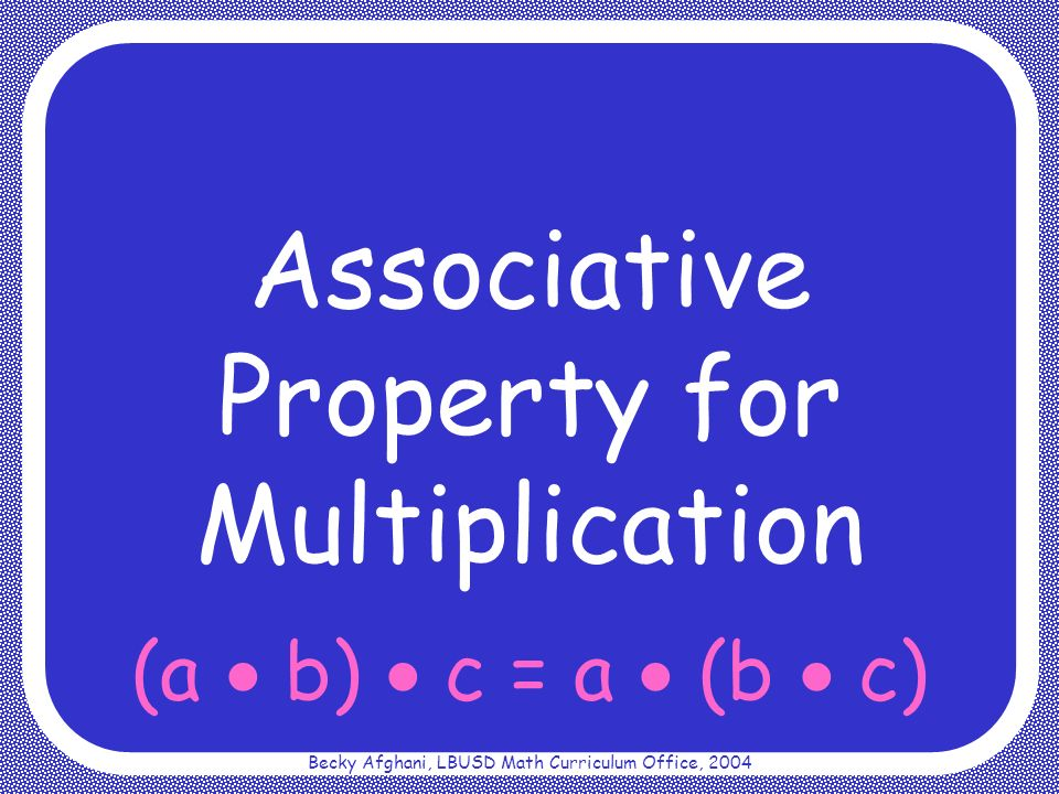 Becky Afghani, LBUSD Math Curriculum Office, 2004 (a b) c = a (b c)