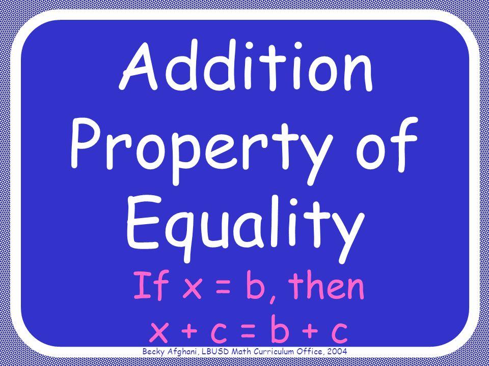 Becky Afghani, LBUSD Math Curriculum Office, 2004 If x = b, then x + c = b + c