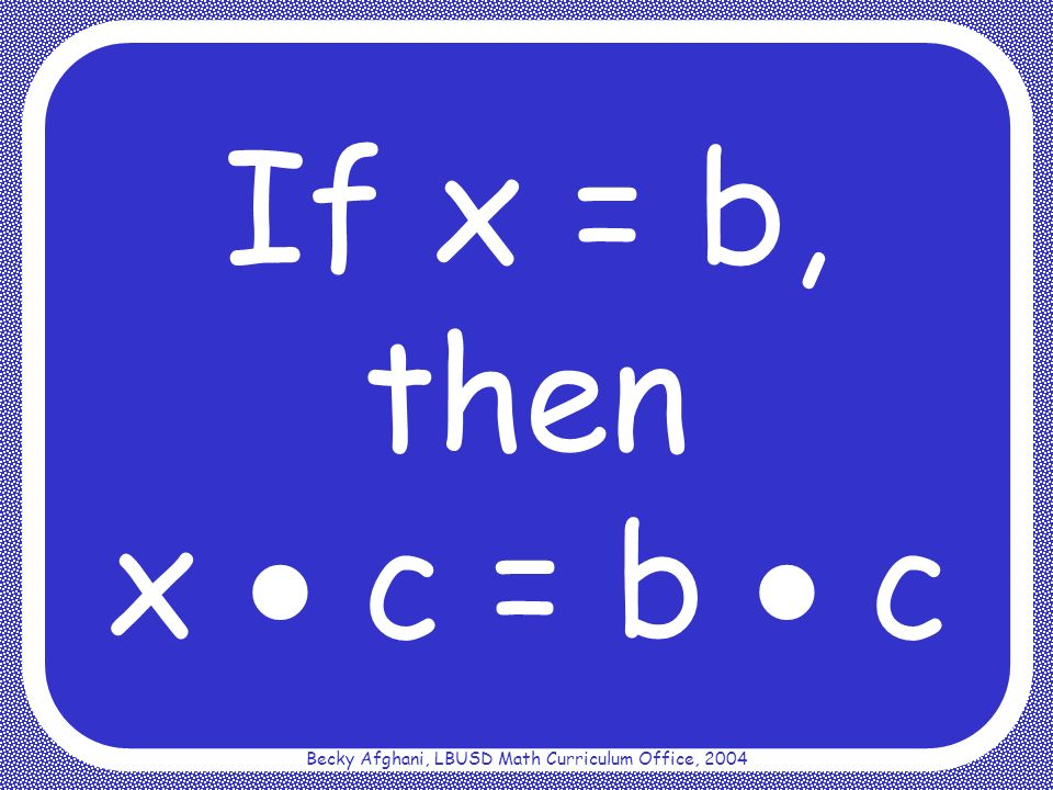 Becky Afghani, LBUSD Math Curriculum Office, 2004 Addition Property of Equality If x = b, then x + c = b + c