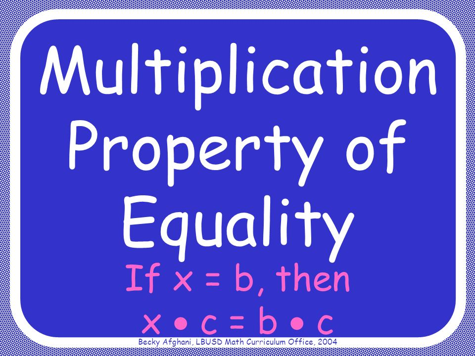 Becky Afghani, LBUSD Math Curriculum Office, 2004 If x = b, then x c = b c