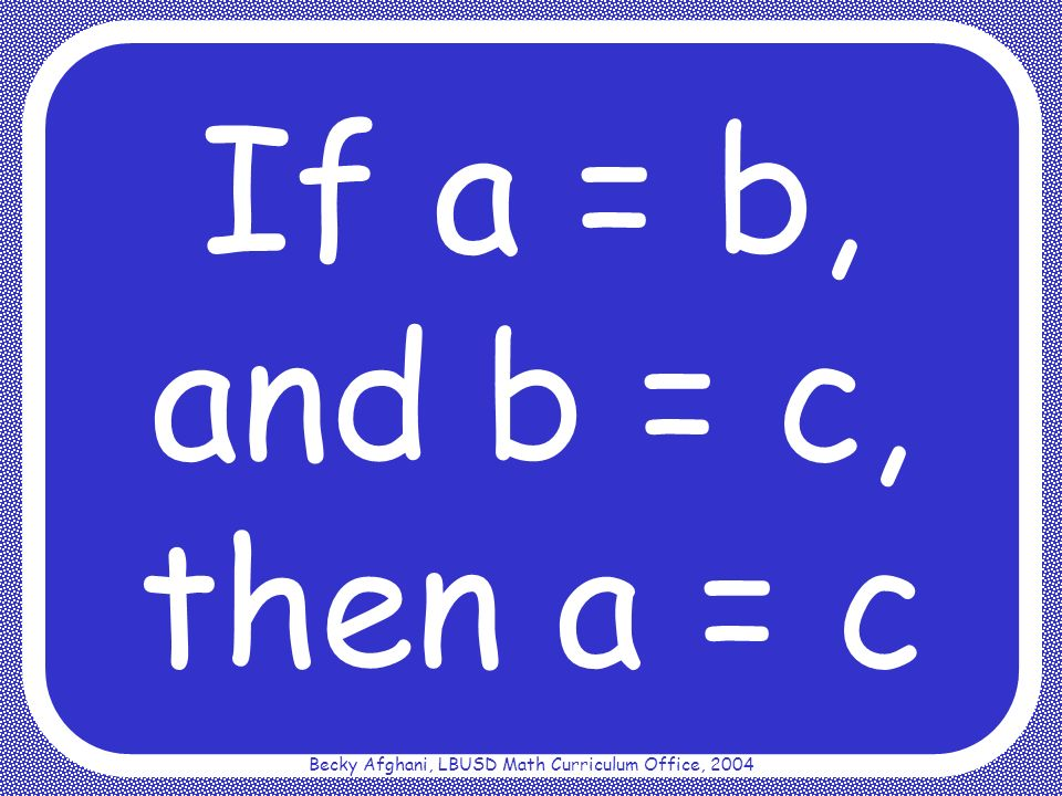 Becky Afghani, LBUSD Math Curriculum Office, 2004 Symmetric Property of Equality If a = b, then b = a