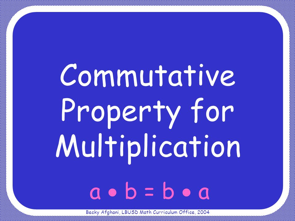 Becky Afghani, LBUSD Math Curriculum Office, 2004 a b = b a