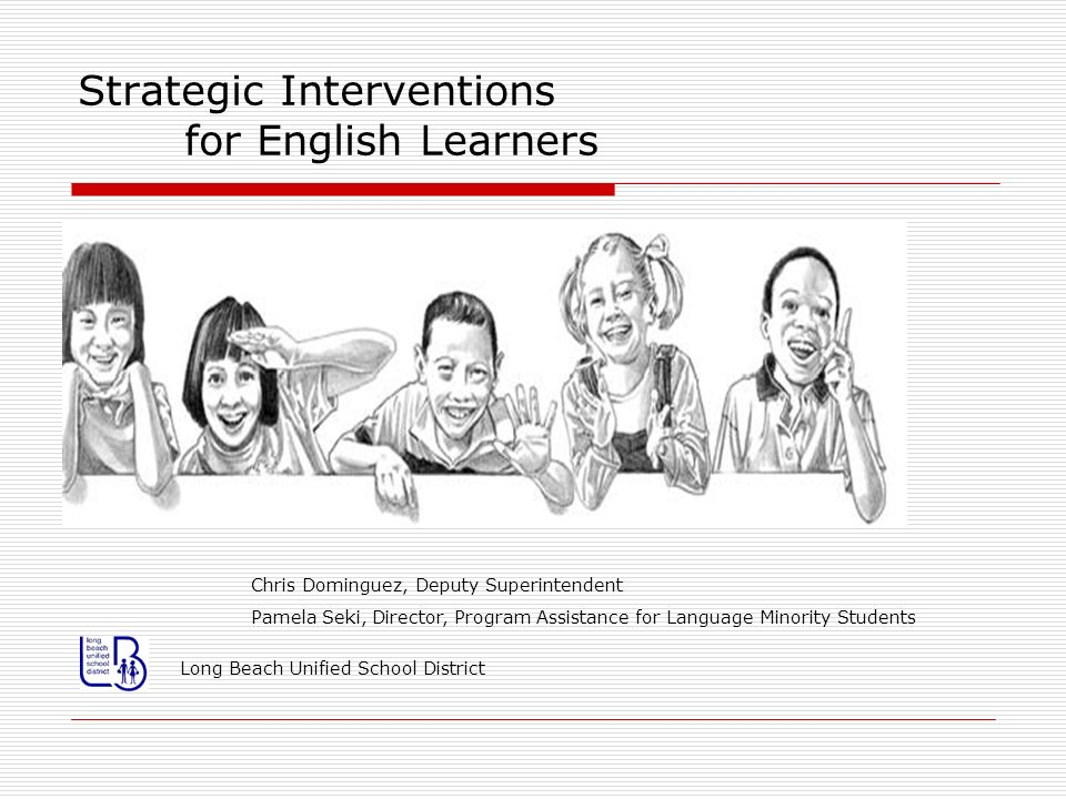 Strategic Interventions for English Learners Contact Information Chris Dominguez, Deputy Superintendent cdominguez@lbschools.net (562) 997-8025 Pamela Seki, Director, PALMS pseki@lbschools.net (562) 997-8031 Long Beach Unified School District