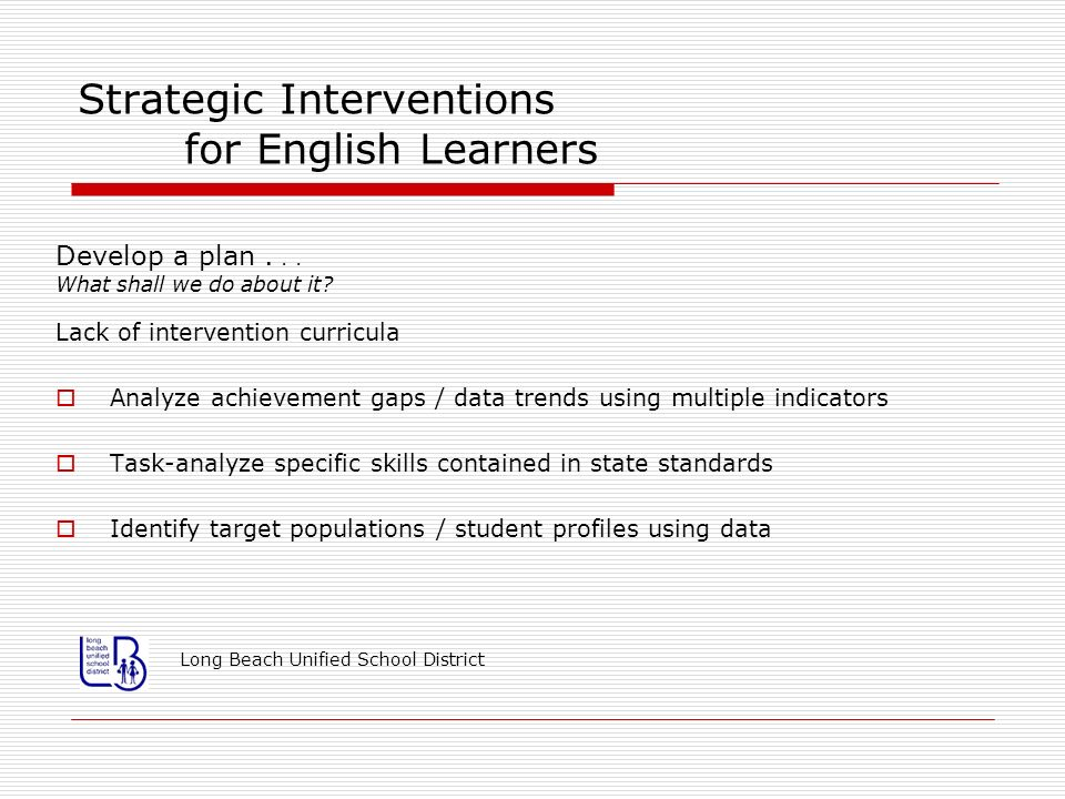Strategic Interventions for English Learners Develop a plan... What shall we do about it? Lack of intervention curricula Analyze achievement gaps / da