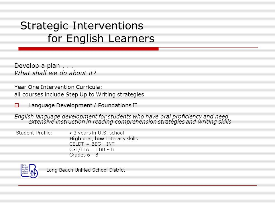 Strategic Interventions for English Learners Develop a plan... What shall we do about it? Year One Intervention Curricula: all courses include Step Up