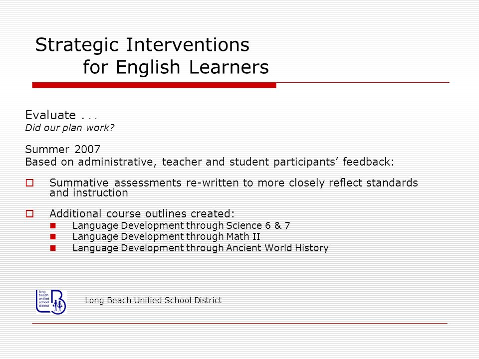 Strategic Interventions for English Learners Evaluate... Did our plan work? Summer 2007 Based on administrative, teacher and student participants feed