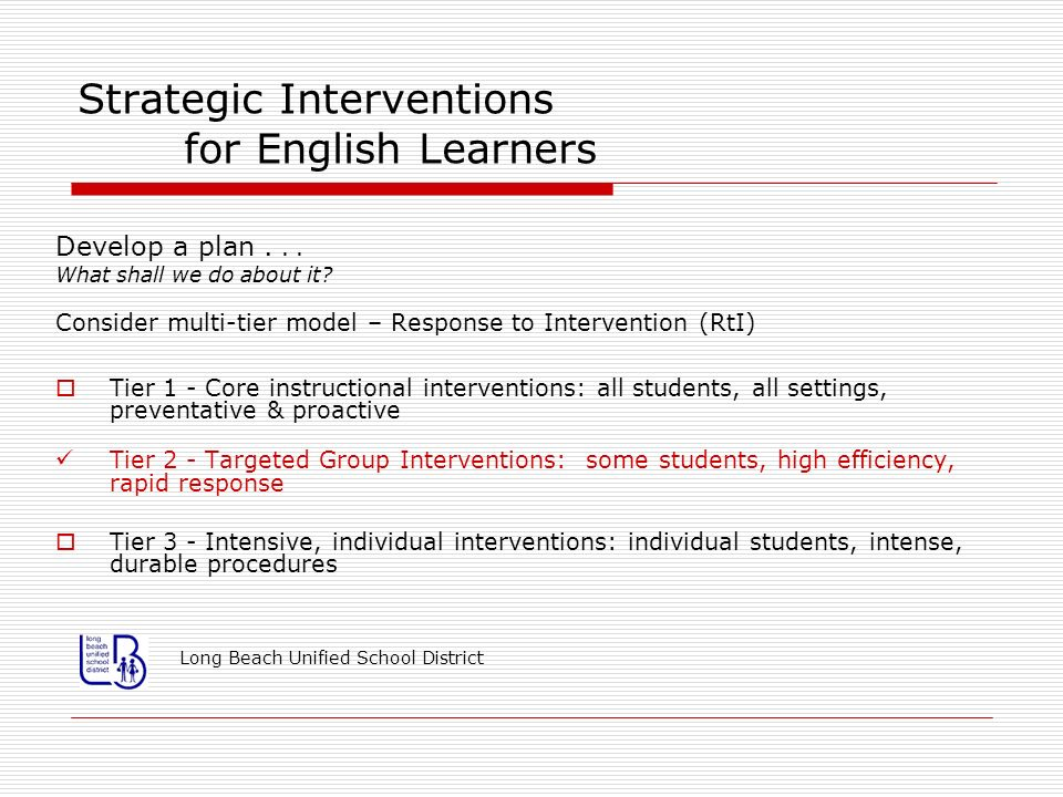 Strategic Interventions for English Learners Develop a plan... What shall we do about it? Consider multi-tier model – Response to Intervention (RtI) T