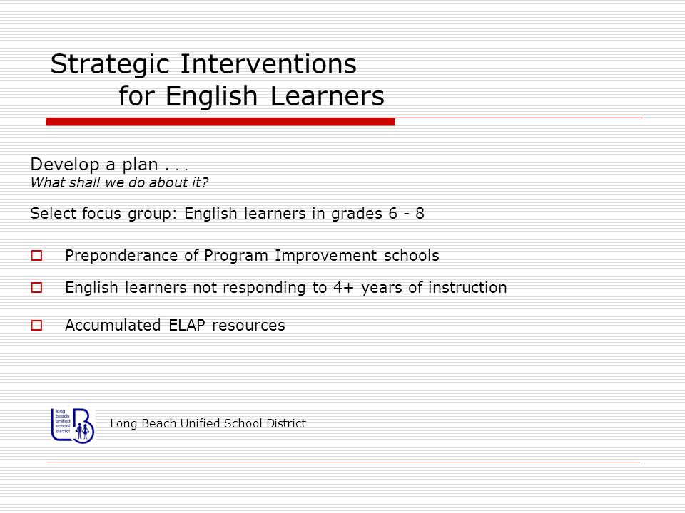 Strategic Interventions for English Learners Develop a plan... What shall we do about it? Select focus group: English learners in grades 6 - 8 Prepond