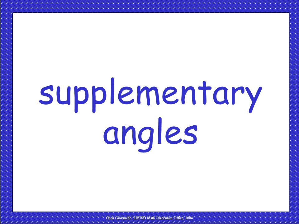 Chris Giovanello, LBUSD Math Curriculum Office, 2004 complementary angles: two angles whose sum measures 90º 1 2 1 & 2 are complementary 35 55 X Y X &