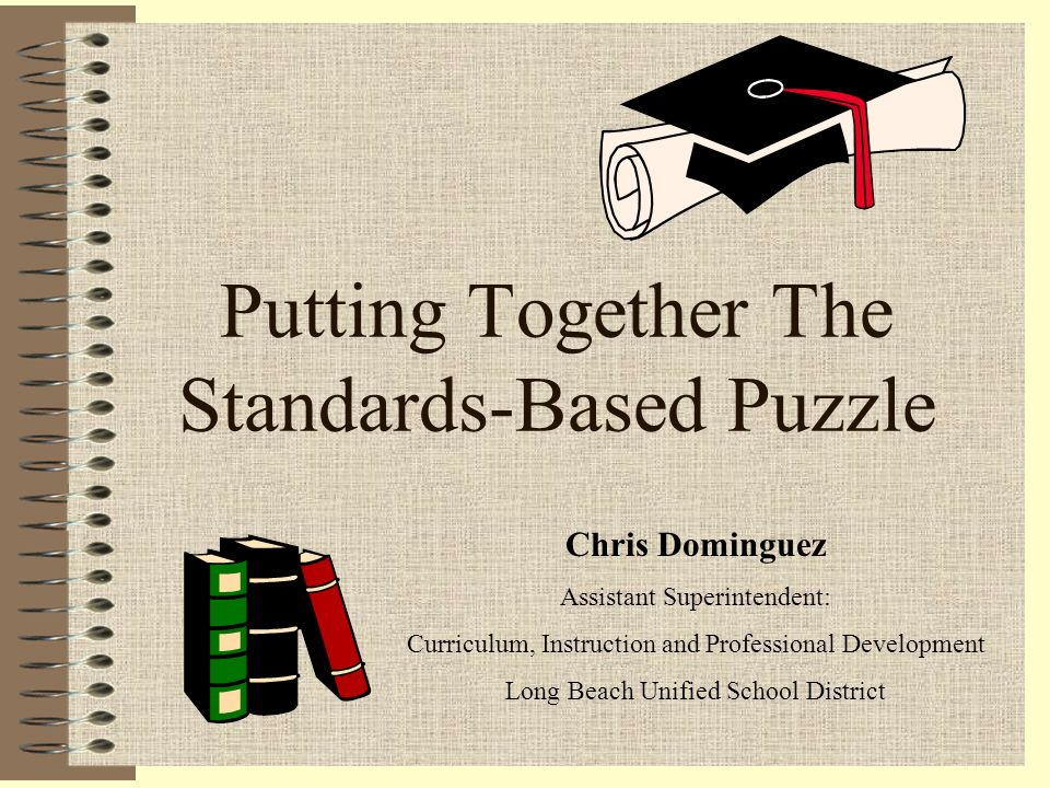Putting Together The Standards-Based Puzzle Chris Dominguez Assistant Superintendent: Curriculum, Instruction and Professional Development Long Beach