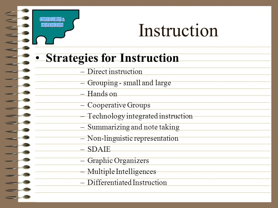 Instruction Strategies for Instruction –Direct instruction –Grouping - small and large –Hands on –Cooperative Groups –Technology integrated instructio