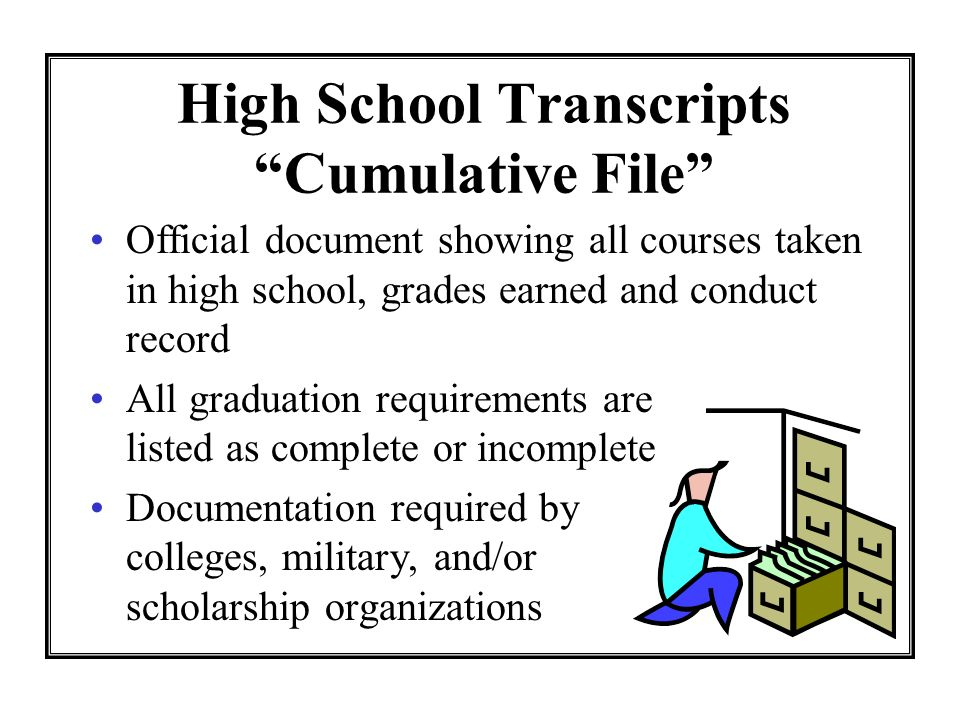 High School Transcripts Cumulative File Official document showing all courses taken in high school, grades earned and conduct record All graduation requirements are listed as complete or incomplete Documentation required by colleges, military, and/or scholarship organizations