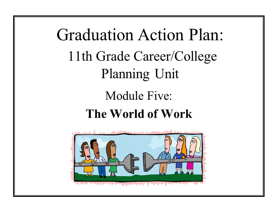 Graduation Action Plan: 11th Grade Career/College Planning Unit Module Five: The World of Work