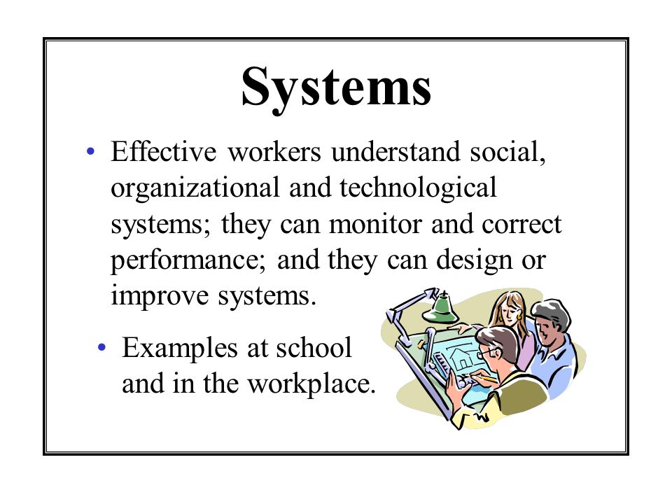 Systems Effective workers understand social, organizational and technological systems; they can monitor and correct performance; and they can design o