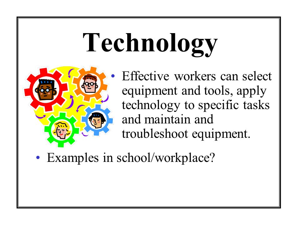 Technology Effective workers can select equipment and tools, apply technology to specific tasks and maintain and troubleshoot equipment.