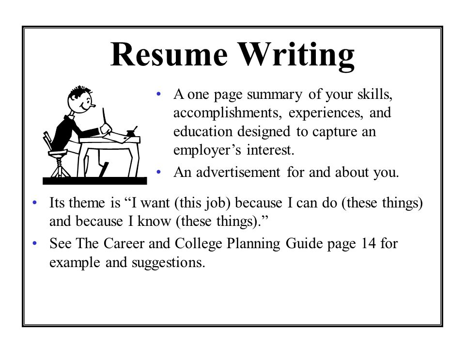Resume Writing Its theme is I want (this job) because I can do (these things) and because I know (these things). See The Career and College Planning G