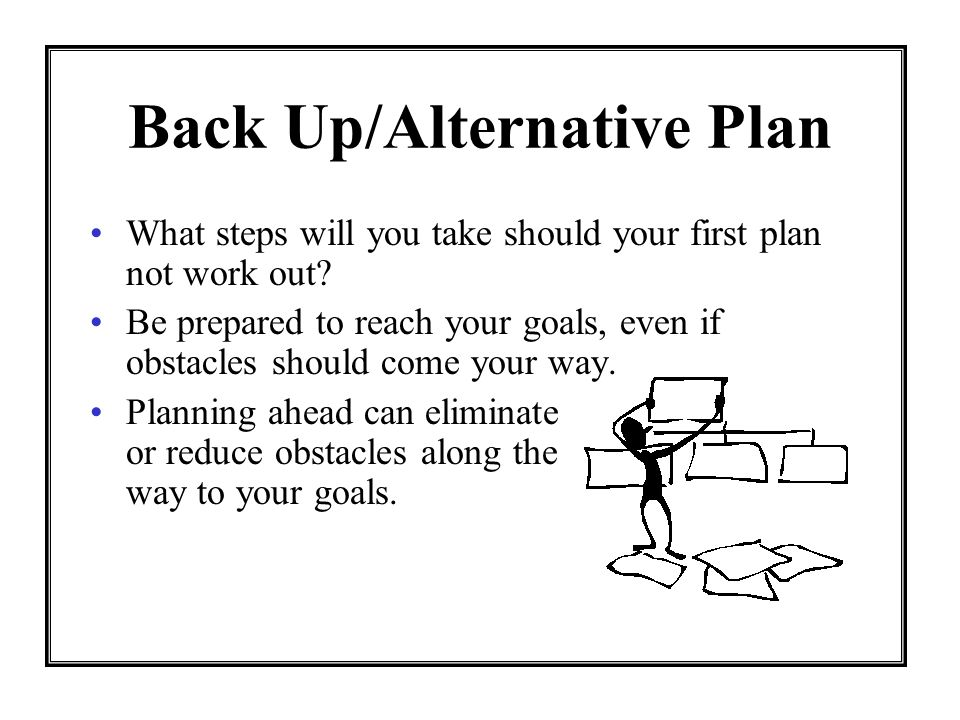 Back Up/Alternative Plan What steps will you take should your first plan not work out? Be prepared to reach your goals, even if obstacles should come