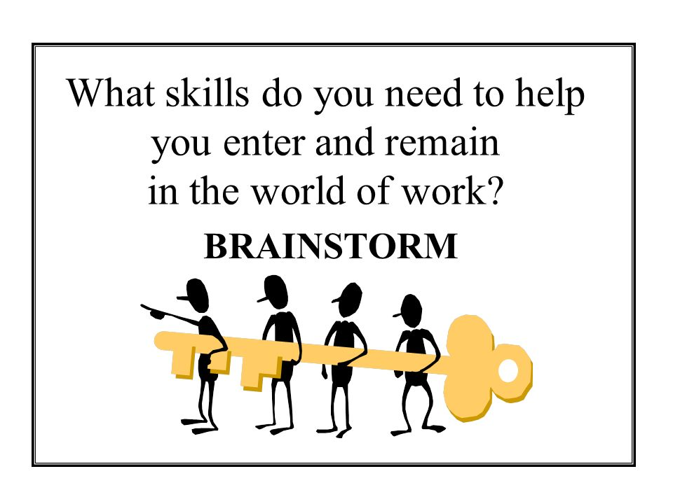 What skills do you need to help you enter and remain in the world of work? BRAINSTORM