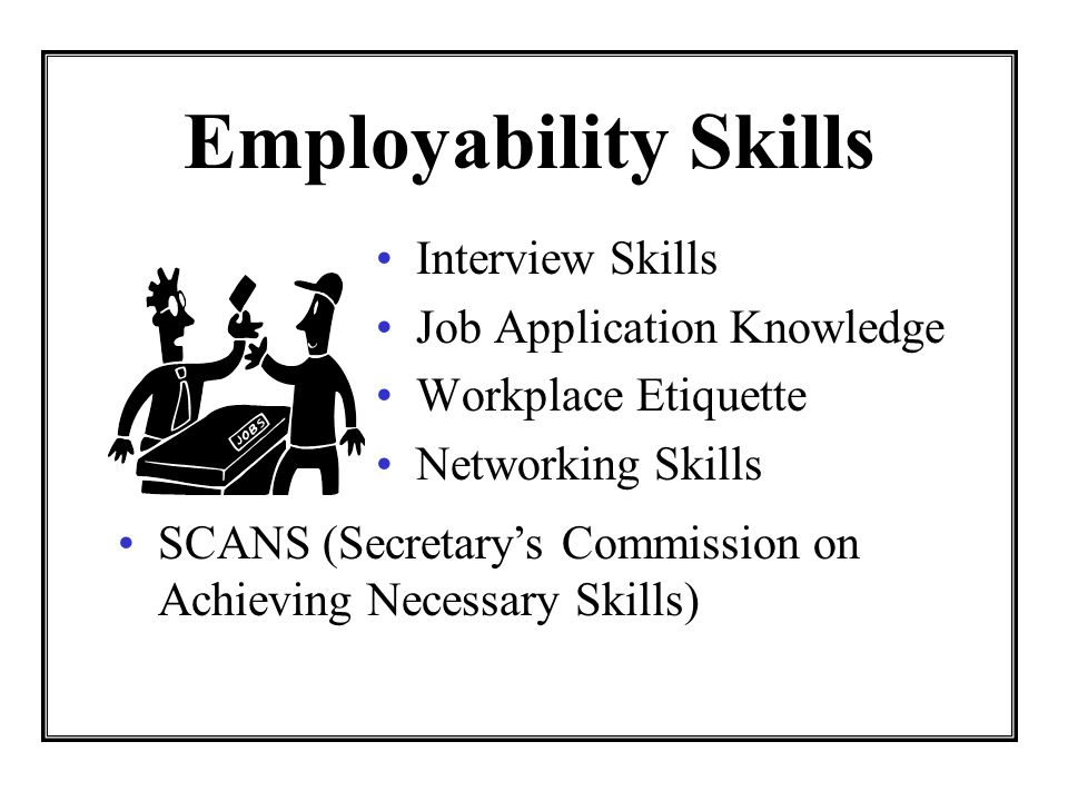 Employability Skills Interview Skills Job Application Knowledge Workplace Etiquette Networking Skills SCANS (Secretarys Commission on Achieving Necessary Skills)