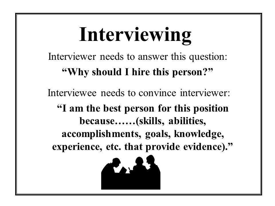 Interview Skills Answer questions completely and directly Go alone Smile and introduce yourself Listen carefully Maintain eye contact Keep all comments positive Know the job requirements and the company before the interview Match your strengths to the job Arrive early