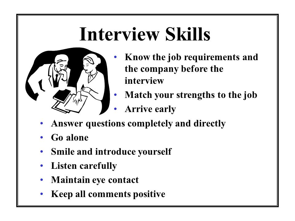 Interview Skills Answer questions completely and directly Go alone Smile and introduce yourself Listen carefully Maintain eye contact Keep all comment