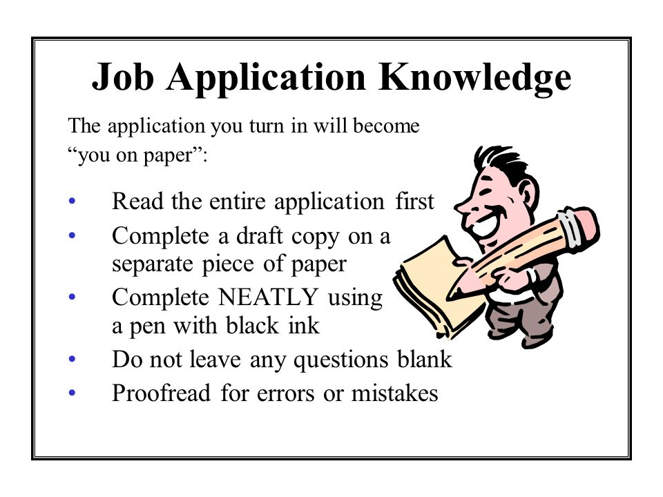 Job Application Knowledge The application you turn in will become you on paper: Read the entire application first Complete a draft copy on a separate piece of paper Complete NEATLY using a pen with black ink Do not leave any questions blank Proofread for errors or mistakes