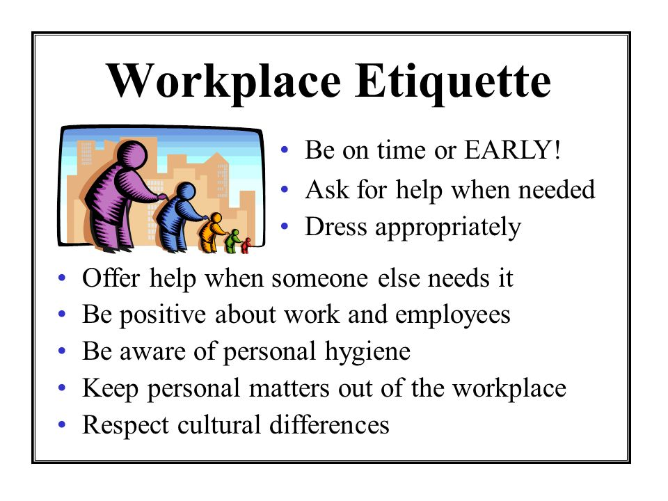 Workplace Etiquette Offer help when someone else needs it Be positive about work and employees Be aware of personal hygiene Keep personal matters out