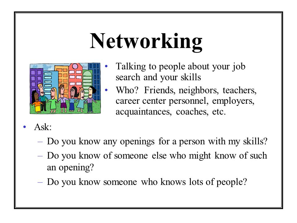 Networking Talking to people about your job search and your skills Who? Friends, neighbors, teachers, career center personnel, employers, acquaintance