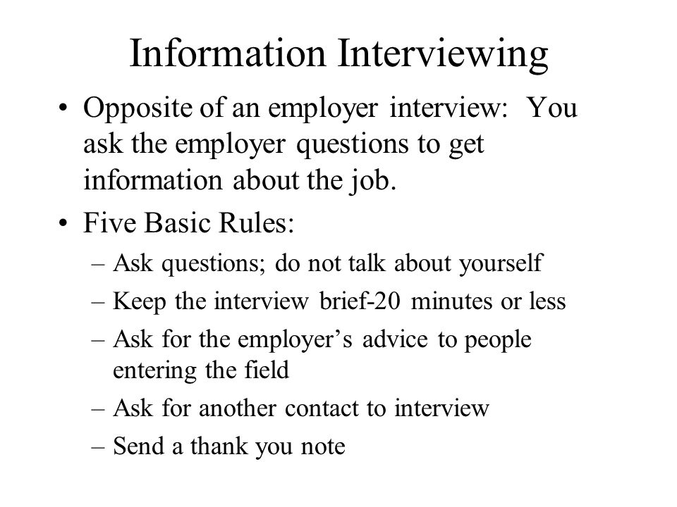 Information Interviewing Opposite of an employer interview: You ask the employer questions to get information about the job.