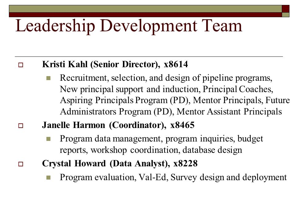 Leadership Development Team Kristi Kahl (Senior Director), x8614 Recruitment, selection, and design of pipeline programs, New principal support and in