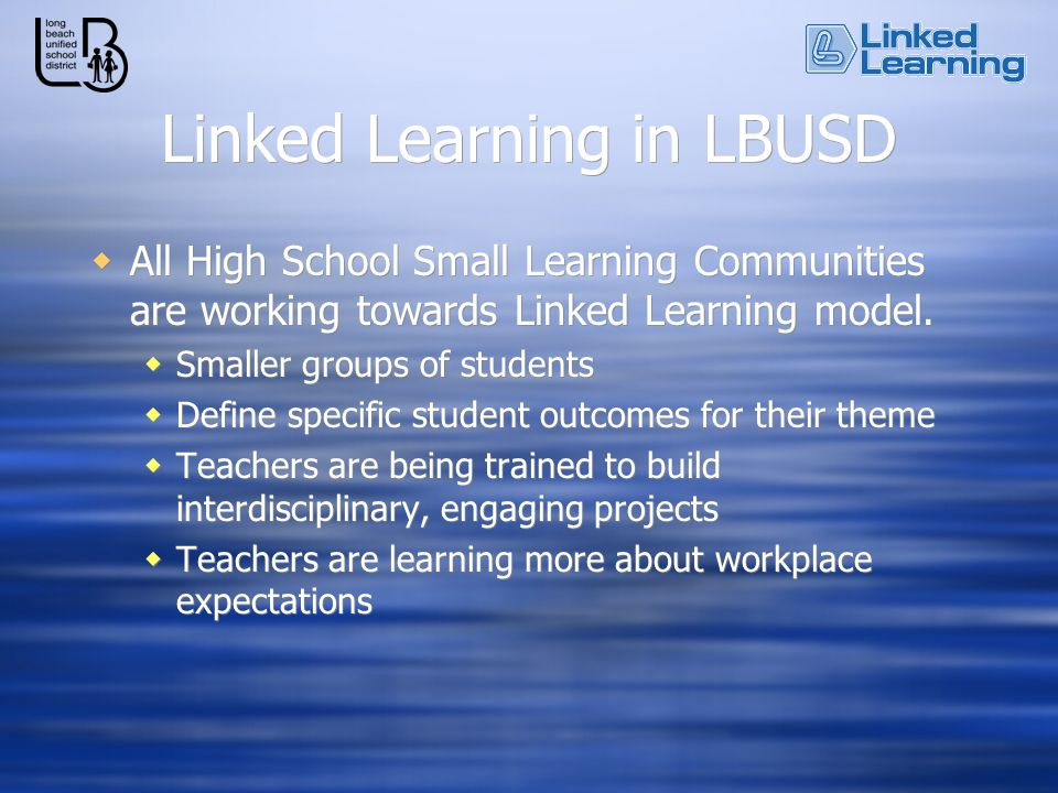 Linked Learning in LBUSD All High School Small Learning Communities are working towards Linked Learning model. Smaller groups of students Define speci