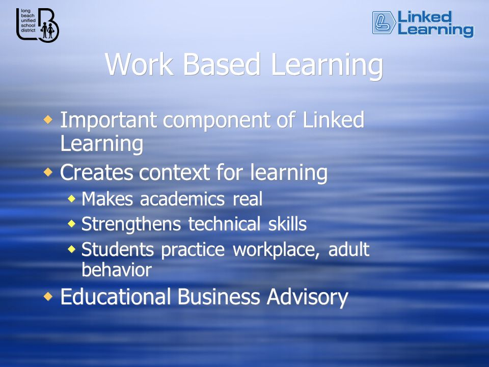 Work Based Learning Important component of Linked Learning Creates context for learning Makes academics real Strengthens technical skills Students practice workplace, adult behavior Educational Business Advisory Important component of Linked Learning Creates context for learning Makes academics real Strengthens technical skills Students practice workplace, adult behavior Educational Business Advisory