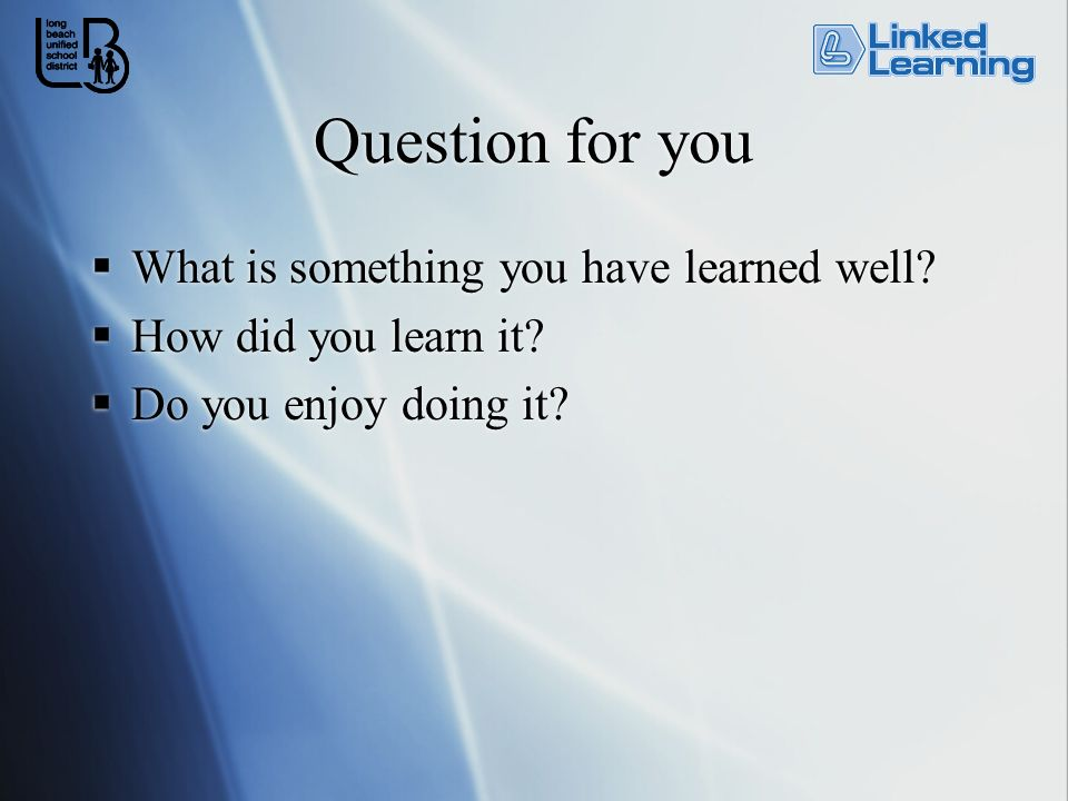 Question for you What is something you have learned well? How did you learn it? Do you enjoy doing it? What is something you have learned well? How di