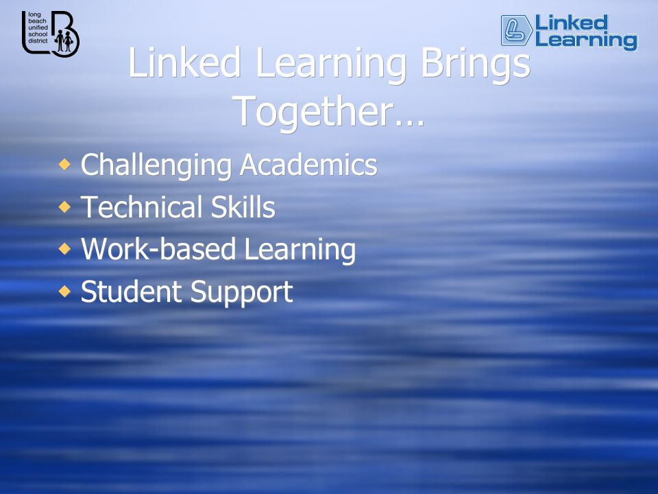 Linked Learning Brings Together… Challenging Academics Technical Skills Work-based Learning Student Support Challenging Academics Technical Skills Work-based Learning Student Support