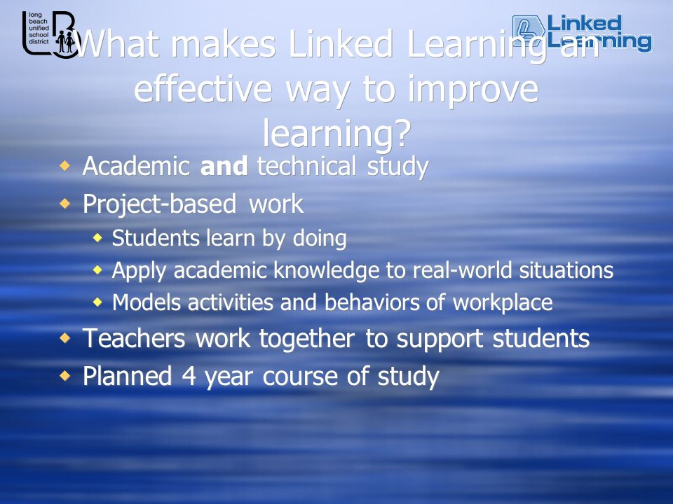 What makes Linked Learning an effective way to improve learning? Academic and technical study Project-based work Students learn by doing Apply academi