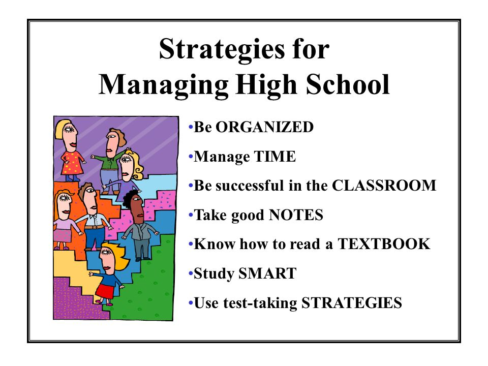 Strategies for Managing High School Be ORGANIZED Manage TIME Be successful in the CLASSROOM Take good NOTES Know how to read a TEXTBOOK Study SMART Use test-taking STRATEGIES