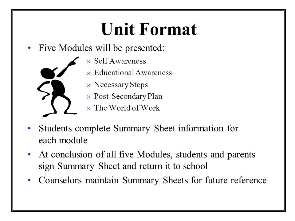 Unit Format Five Modules will be presented : »Self Awareness »Educational Awareness »Necessary Steps »Post-Secondary Plan »The World of Work Students complete Summary Sheet information for each module At conclusion of all five Modules, students and parents sign Summary Sheet and return it to school Counselors maintain Summary Sheets for future reference