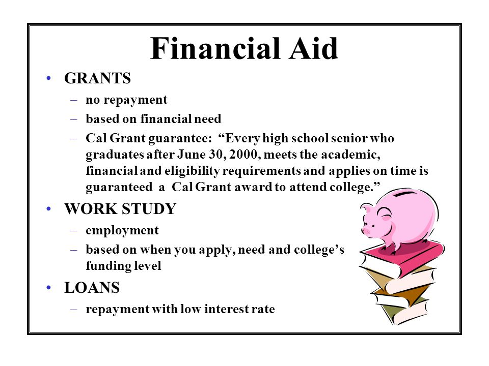 Financial Aid GRANTS –no repayment –based on financial need –Cal Grant guarantee: Every high school senior who graduates after June 30, 2000, meets the academic, financial and eligibility requirements and applies on time is guaranteed a Cal Grant award to attend college.