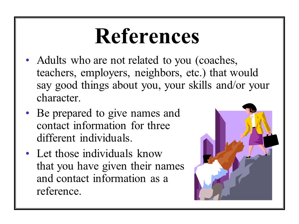 References Adults who are not related to you (coaches, teachers, employers, neighbors, etc.) that would say good things about you, your skills and/or your character.