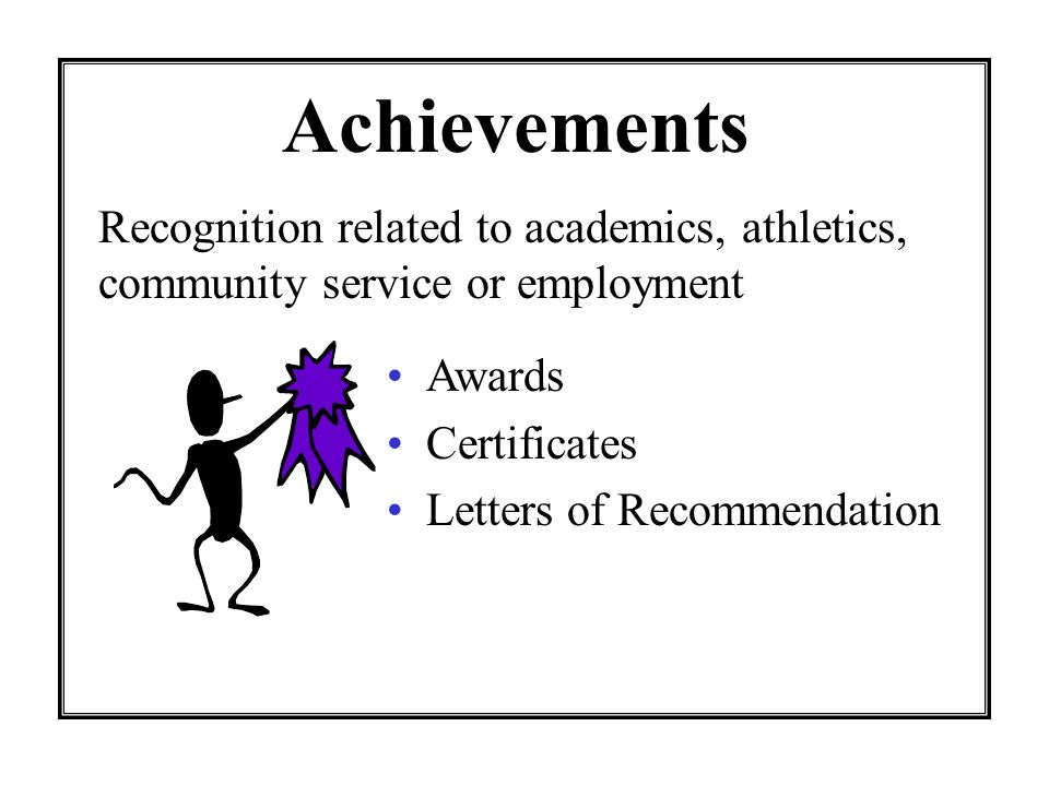 Achievements Awards Certificates Letters of Recommendation Recognition related to academics, athletics, community service or employment
