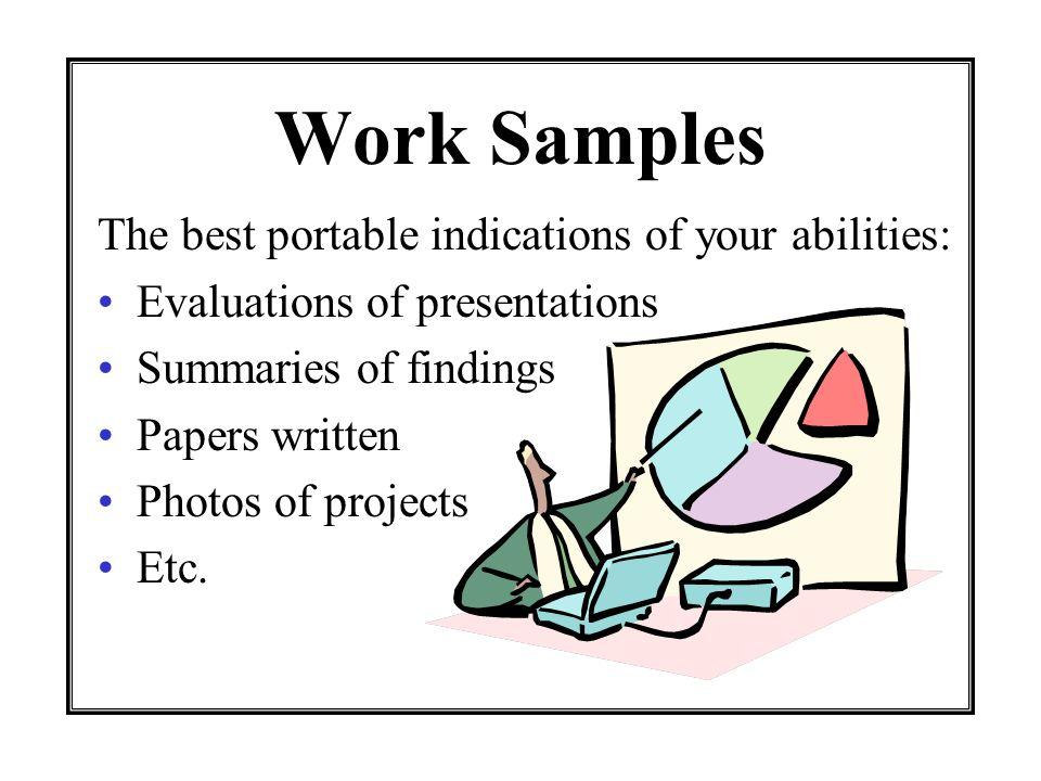 Work Samples The best portable indications of your abilities: Evaluations of presentations Summaries of findings Papers written Photos of projects Etc.