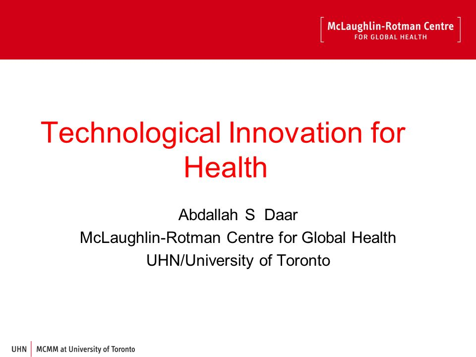 Technological Innovation for Health Abdallah S Daar McLaughlin-Rotman Centre for Global Health UHN/University of Toronto