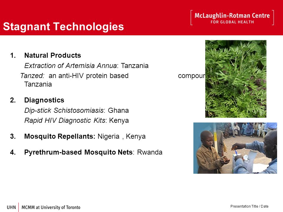 Stagnant Technologies 1.Natural Products Extraction of Artemisia Annua: Tanzania Tanzed: an anti-HIV protein based compound in Tanzania 2.Diagnostics Dip-stick Schistosomiasis: Ghana Rapid HIV Diagnostic Kits: Kenya 3.Mosquito Repellants: Nigeria, Kenya 4.Pyrethrum-based Mosquito Nets: Rwanda