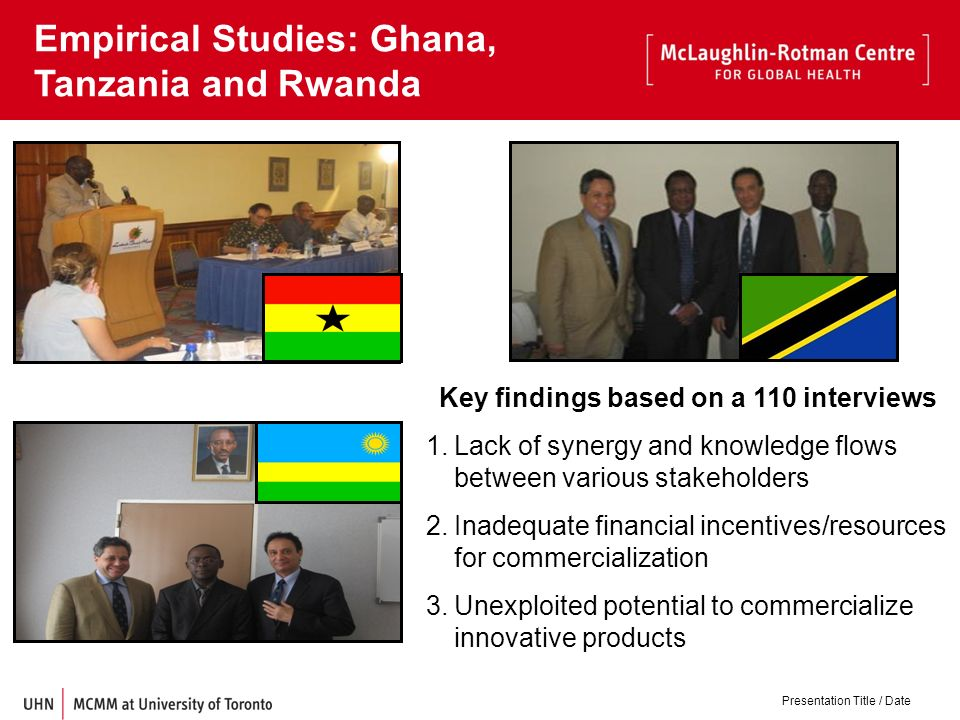 Presentation Title / Date Empirical Studies: Ghana, Tanzania and Rwanda Key findings based on a 110 interviews 1.Lack of synergy and knowledge flows between various stakeholders 2.Inadequate financial incentives/resources for commercialization 3.Unexploited potential to commercialize innovative products
